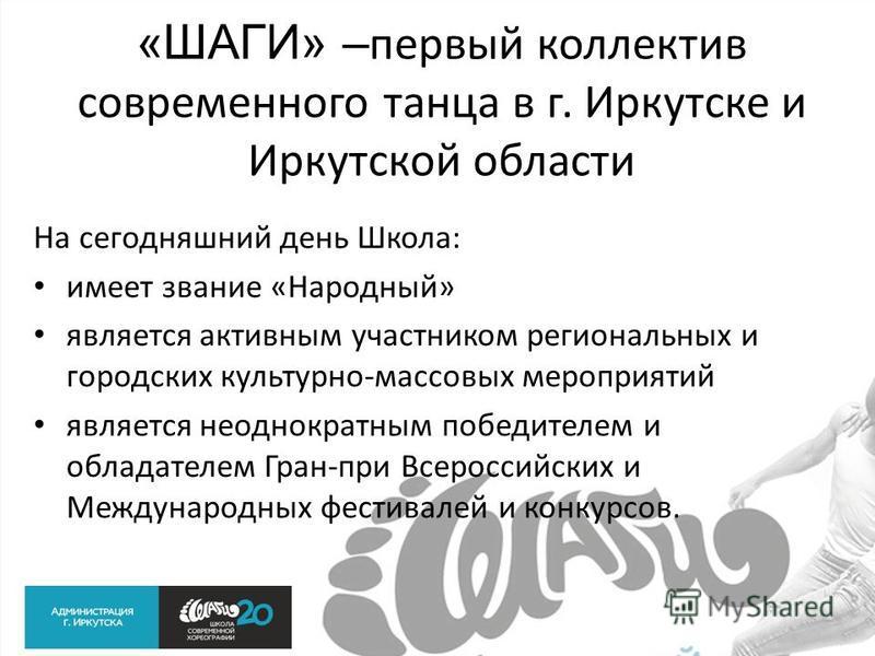 «ШАГИ» – первый коллектив современного танца в г. Иркутске и Иркутской области На сегодняшний день Школа: имеет звание «Народный» является активным участником региональных и городских культурно-массовых мероприятий является неоднократным победителем