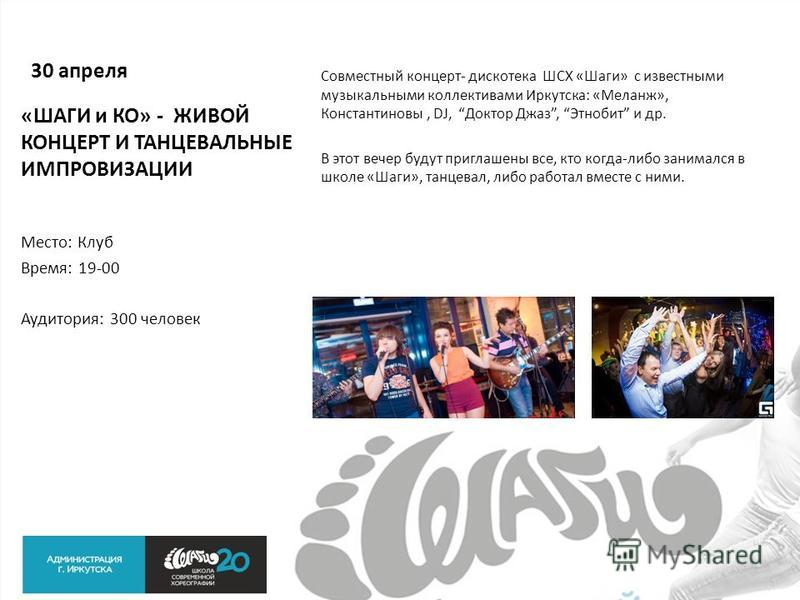 30 апреля Совместный концерт- дискотека ШСХ «Шаги» с известными музыкальными коллективами Иркутска: «Меланж», Константиновы, DJ, Доктор Джаз, Этнобит и др. В этот вечер будут приглашены все, кто когда-либо занимался в школе «Шаги», танцевал, либо раб