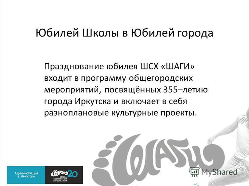 Юбилей Школы в Юбилей города Празднование юбилея ШСХ «ШАГИ» входит в программу общегородских мероприятий, посвящённых 355–летию города Иркутска и включает в себя разноплановые культурные проекты.