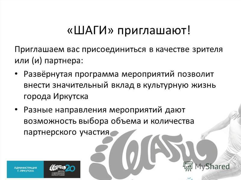 «ШАГИ» приглашают! Приглашаем вас присоединиться в качестве зрителя или (и) партнера: Развёрнутая программа мероприятий позволит внести значительный вклад в культурную жизнь города Иркутска Разные направления мероприятий дают возможность выбора объем