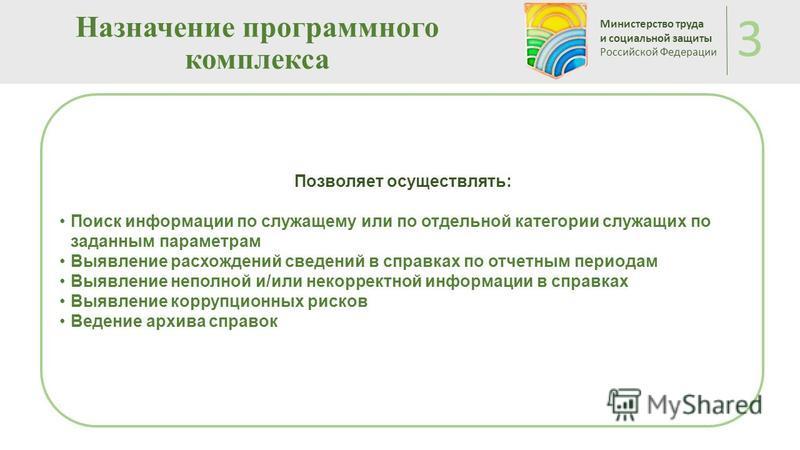 Назначение программного комплекса Министерство труда и социальной защиты Российской Федерации 3 Позволяет осуществлять: Поиск информации по служащему или по отдельной категории служащих по заданным параметрам Выявление расхождений сведений в справках