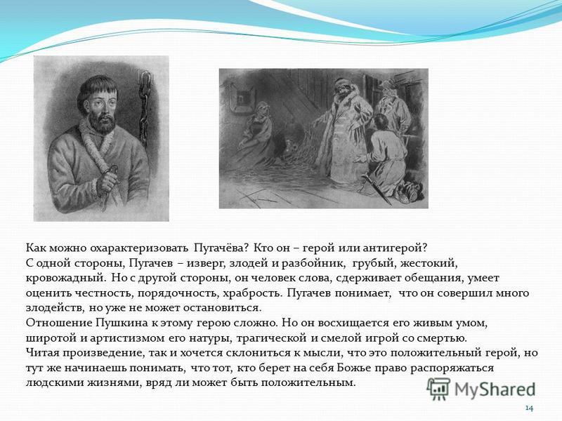 Как можно охарактеризовать Пугачёва? Кто он – герой или антигерой? С одной стороны, Пугачев – изверг, злодей и разбойник, грубый, жестокий, кровожадный. Но с другой стороны, он человек слова, сдерживает обещания, умеет оценить честность, порядочность