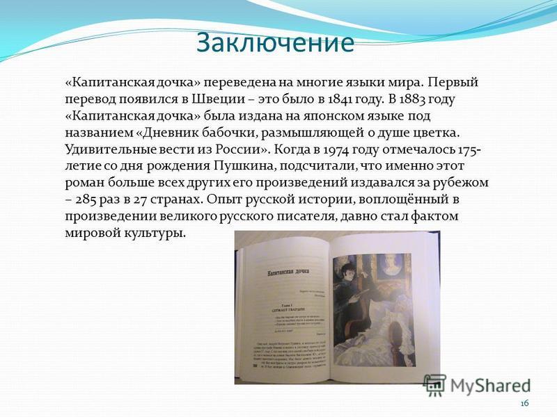 «Капитанская дочка» переведена на многие языки мира. Первый перевод появился в Швеции – это было в 1841 году. В 1883 году «Капитанская дочка» была издана на японском языке под названием «Дневник бабочки, размышляющей о душе цветка. Удивительные вести