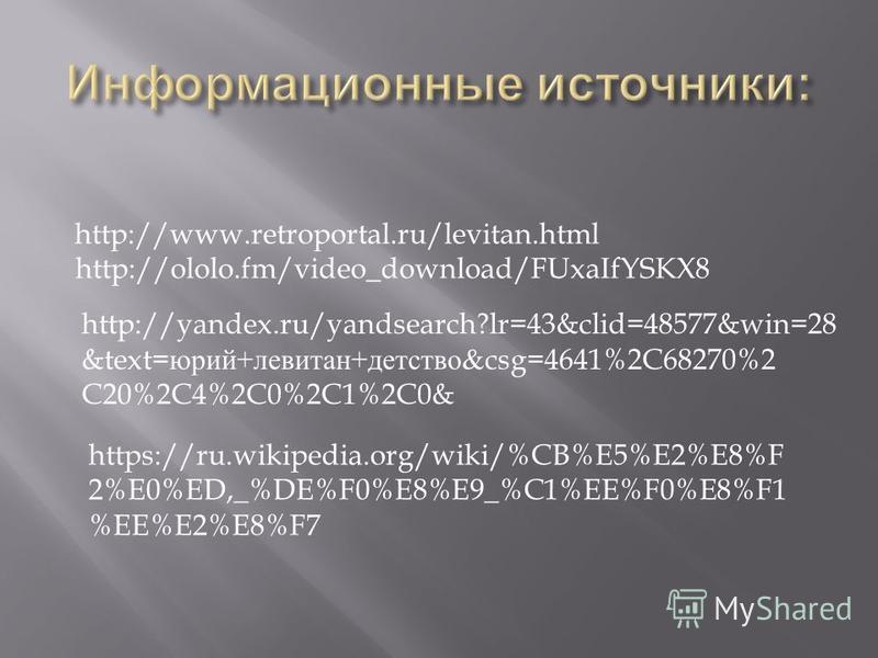 http://www.retroportal.ru/levitan.html http://ololo.fm/video_download/FUxaIfYSKX8 http://yandex.ru/yandsearch?lr=43&clid=48577&win=28 &text= юрий + левитан + детство &csg=4641%2C68270%2 C20%2C4%2C0%2C1%2C0& https://ru.wikipedia.org/wiki/%CB%E5%E2%E8%