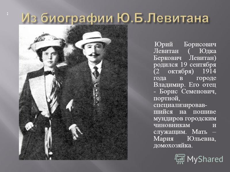 Юрий Борисович Левитан ( Юдка Беркович Левитан ) родился 19 сентября (2 октября ) 1914 года в городе Владимир. Его отец - Борис Семенович, портной, специализировав - шейся на пошиве мундиров городским чиновникам и служащим. Мать – Мария Юльевна, домо