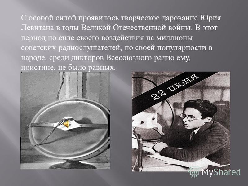 С особой силой проявилось творческое дарование Юрия Левитана в годы Великой Отечественной войны. В этот период по силе своего воздействия на миллионы советских радиослушателей, по своей популярности в народе, среди дикторов Всесоюзного радио ему, пои
