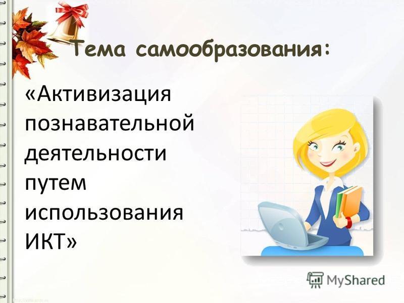 Тема самообразования: «Активизация познавательной деятельности путем использования ИКТ»