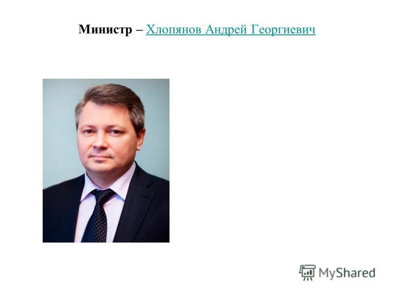Министр – Хлопянов Андрей Георгиевич Хлопянов Андрей Георгиевич