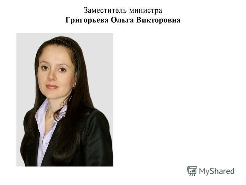 Заместитель министра Григорьева Ольга Викторовна