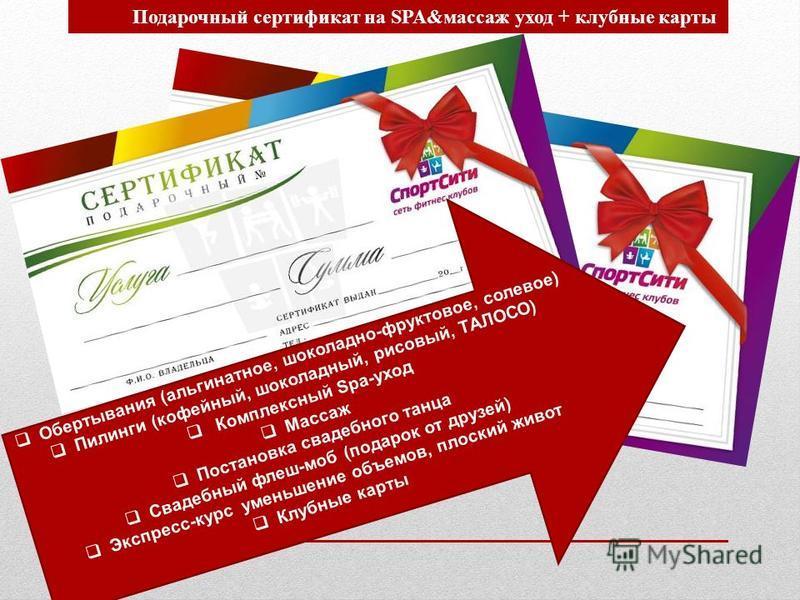 Подарочный сертификат на SPA&массаж уход + клубные карты Обертывания (альгинатное, шоколадно-фруктовое, солевое) Пилинги (кофейный, шоколадный, рисовый, ТАЛОСО) Комплексный Spa-уход Массаж Постановка свадебного танца Свадебный флеш-моб (подарок от др