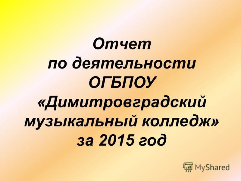 Отчет по деятельности ОГБПОУ «Димитровградский музыкальный колледж» за 2015 год