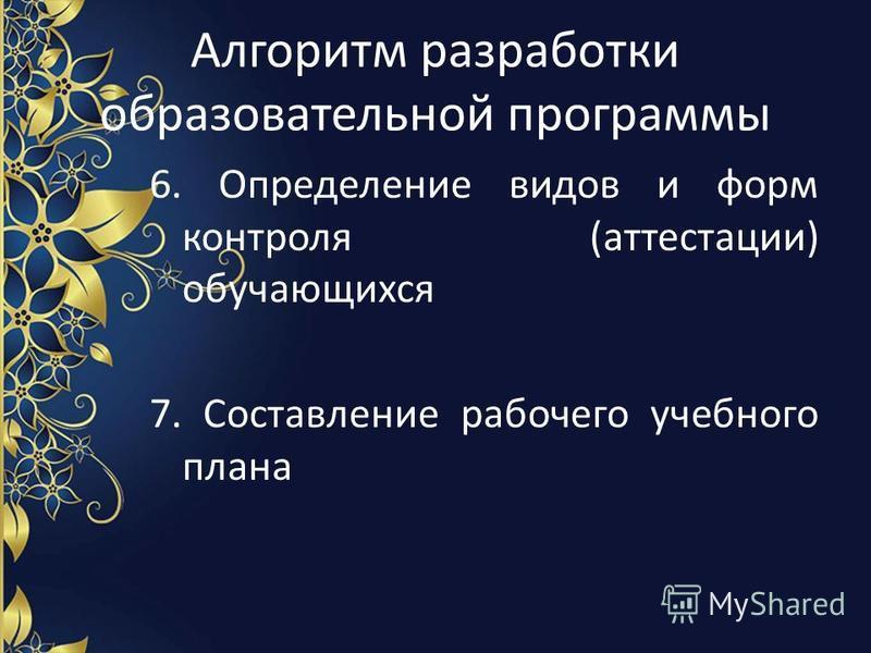 Алгоритм разработки образовательной программы 6. Определение видов и форм контроля (аттестации) обучающихся 7. Составление рабочего учебного плана