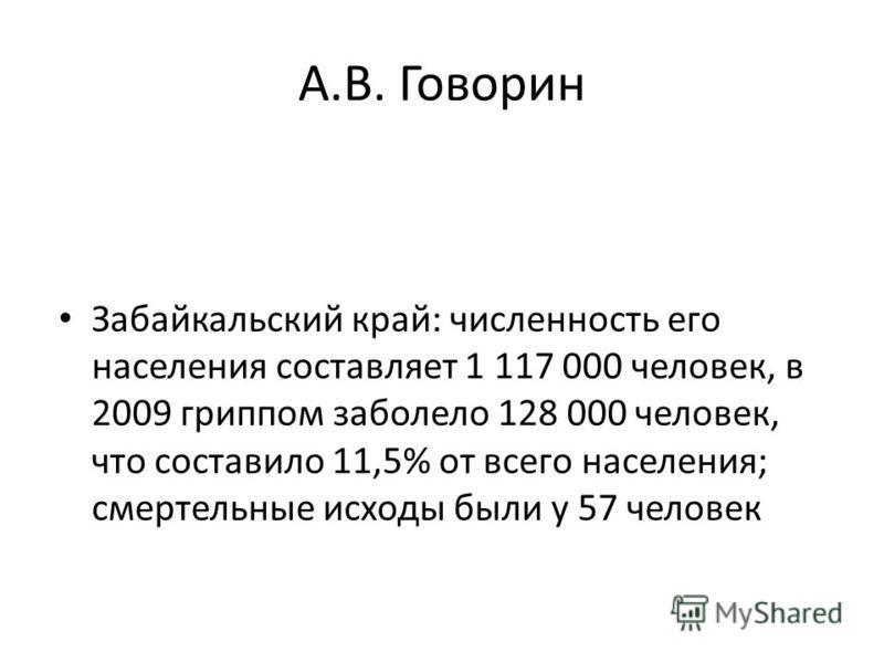 А.В. Говорин Забайкальский край: численность его населения составляет 1 117 000 человек, в 2009 гриппом заболело 128 000 человек, что составило 11,5% от всего населения; смертельные исходы были у 57 человек
