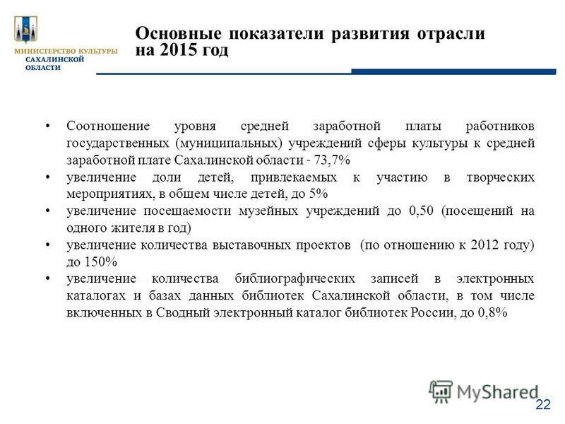 22 Соотношение уровня средней заработной платы работников государственных (муниципальных) учреждений сферы культуры к средней заработной плате Сахалинской области ˗ 73,7% увеличение доли детей, привлекаемых к участию в творческих мероприятиях, в обще