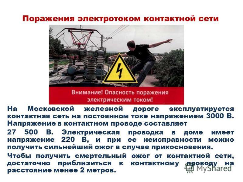 Поражения электротоком контактной сети На Московской железной дороге эксплуатируется контактная сеть на постоянном токе напряжением 3000 В. Напряжение в контактном проводе составляет 27 500 В. Электрическая проводка в доме имеет напряжение 220 В, и п