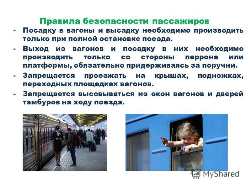 Правила безопасности пассажиров -Посадку в вагоны и высадку необходимо производить только при полной остановке поезда. -Выход из вагонов и посадку в них необходимо производить только со стороны перрона или платформы, обязательно придерживаясь за пору