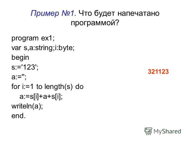 Пример 1. Пример 1. Что будет напечатано программой? program ex1; var s,a:string;i:byte; begin s:='123'; a:=''; for i:=1 to length(s) do a:=s[i]+a+s[i]; writeln(a); end. 321123