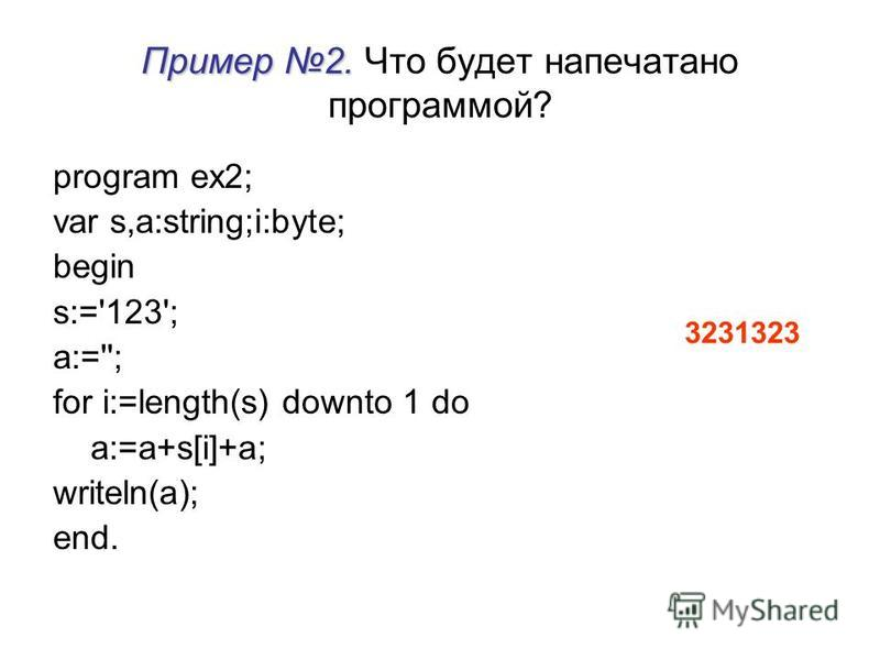Пример 2. Пример 2. Что будет напечатано программой? program ex2; var s,a:string;i:byte; begin s:='123'; a:=''; for i:=length(s) downto 1 do a:=a+s[i]+a; writeln(a); end. 3231323