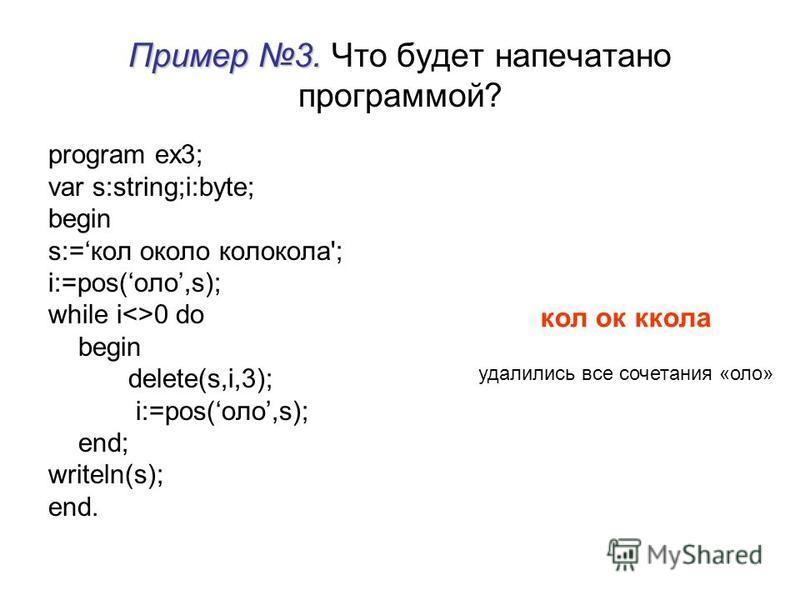 Пример 3. Пример 3. Что будет напечатано программой? program ex3; var s:string;i:byte; begin s:=кооокалло каллокола'; i:=pos(алло,s); while i<>0 do begin delete(s,i,3); i:=pos(алло,s); end; writeln(s); end. кооок кола удалились все сочетания «алло»