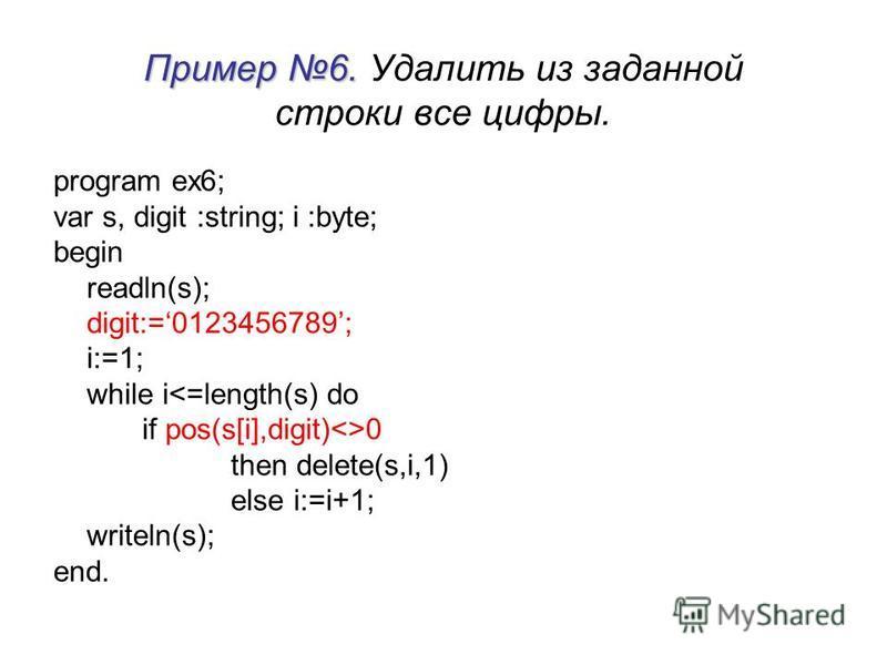 Пример 6. Пример 6. Удалить из заданной строки все цифры. program ex6; var s, digit :string; i :byte; begin readln(s); digit:=0123456789; i:=1; while i<=length(s) do if pos(s[i],digit)<>0 then delete(s,i,1) else i:=i+1; writeln(s); end.