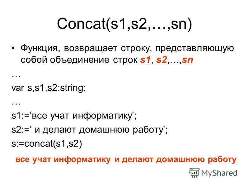 Concat(s1,s2,…,sn) Функция, возвращает строку, представляющую собой объединение строк s1, s2,…,sn … var s,s1,s2:string; … s1:=все учат информатику; s2:= и делают домашнюю работу; s:=concat(s1,s2) все учат информатику и делают домашнюю работу