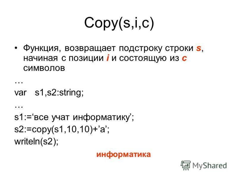 Copy(s,i,c) Функция, возвращает подстроку строки s, начиная с позиции i и состоящую из с симваллов … var s1,s2:string; … s1:=все учат информатику; s2:=copy(s1,10,10)+a; writeln(s2); информатика