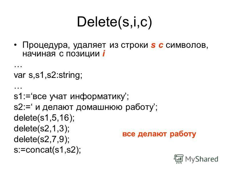 Delete(s,i,c) Процедура, удаляет из строки s с симваллов, начиная с позиции i … var s,s1,s2:string; … s1:=все учат информатику; s2:= и делают домашнюю работу; delete(s1,5,16); delete(s2,1,3); delete(s2,7,9); s:=concat(s1,s2); все делают работу