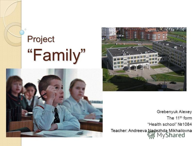 Project Family Grebenyuk Alexey The 11 th form Health school 1084 Teacher: Andreeva Nadezhda Mikhailovna