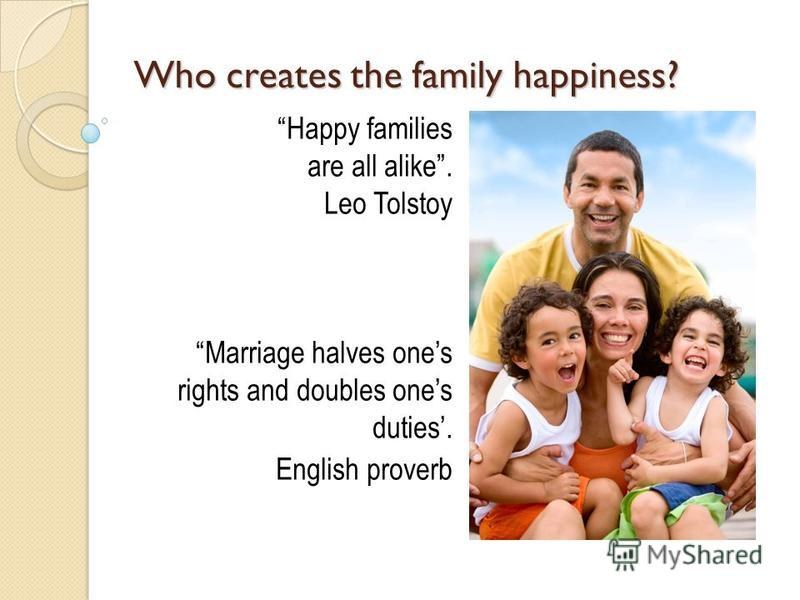 Who creates the family happiness? Happy families are all alike. Leo Tolstoy Marriage halves ones rights and doubles ones duties. English proverb