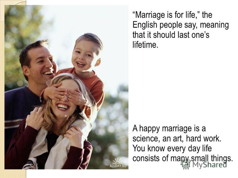 Marriage is for life, the English people say, meaning that it should last ones lifetime. A happy marriage is a science, an art, hard work. You know every day life consists of many small things.