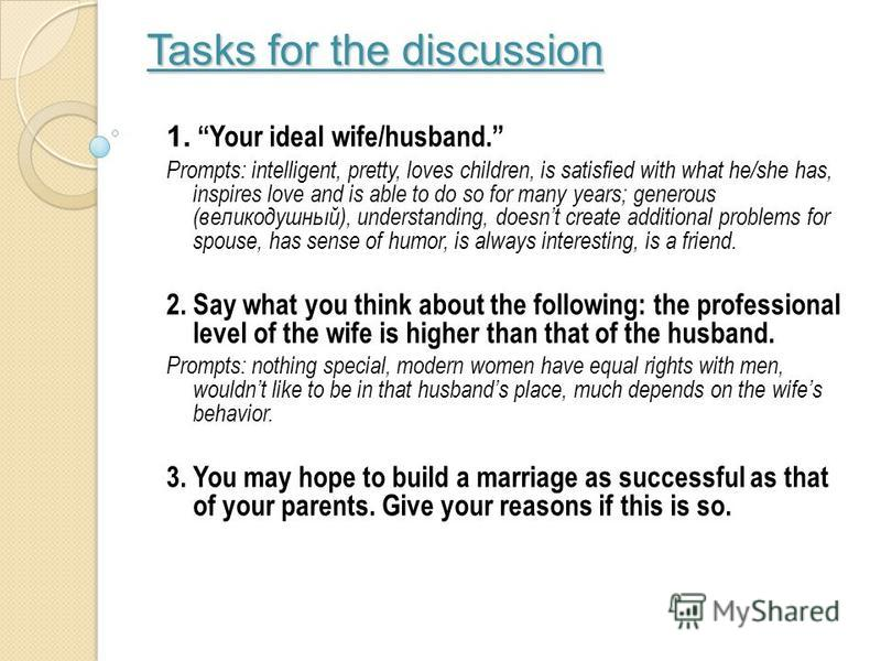 Tasks for the discussion Tasks for the discussion 1. Your ideal wife/husband. Prompts: intelligent, pretty, loves children, is satisfied with what he/she has, inspires love and is able to do so for many years; generous (великодушный), understanding,