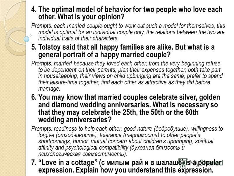 4. The optimal model of behavior for two people who love each other. What is your opinion? Prompts: each married couple ought to work out such a model for themselves, this model is optimal for an individual couple only, the relations between the two