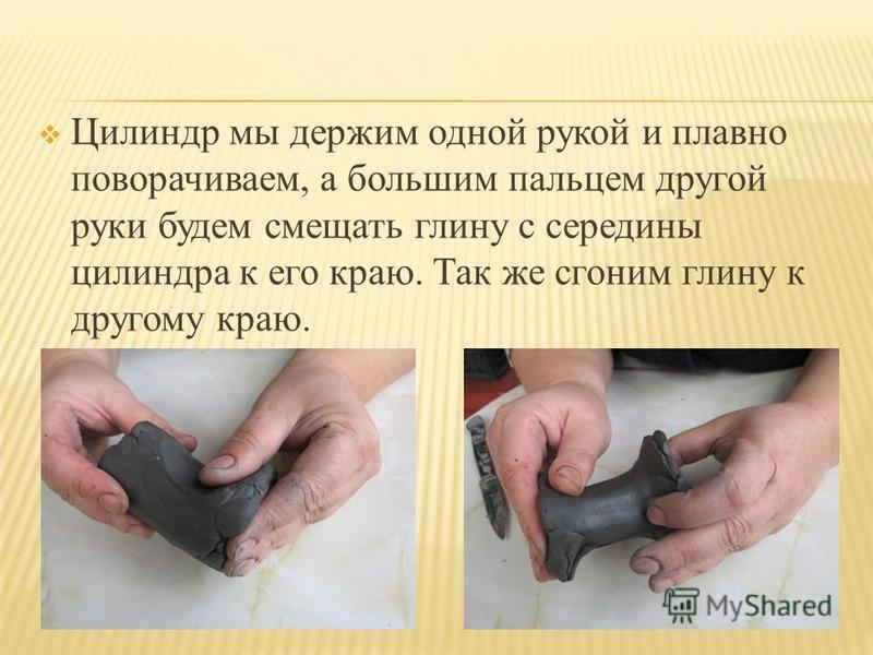 Цилиндр мы держим одной рукой и плавно поворачиваем, а большим пальцем другой руки будем смещать глину с середины цилиндра к его краю. Так же сгоним глину к другому краю.