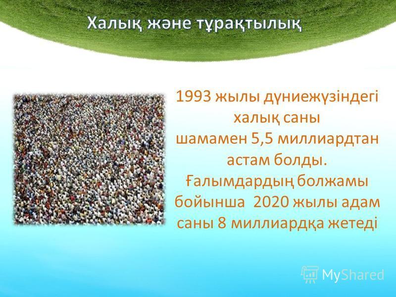 1993 жылы дүниежүзіндегі халық саны шамамен 5,5 миллиардтан астам болды. Ғалымдардың болжамы бойынша 2020 жылы адам саны 8 миллиардқа жетеді
