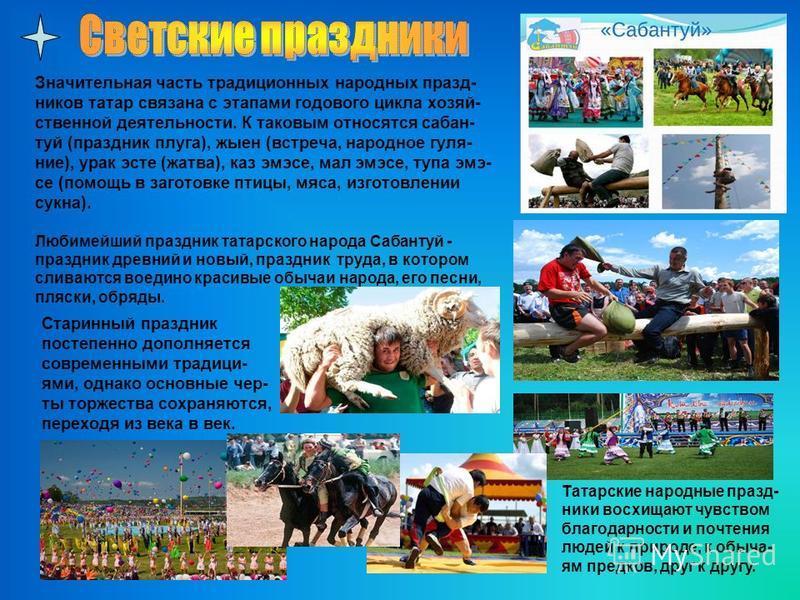 Значительная часть традиционных народных праздников татар связана с этапами годового цикла хозяйственной деятельности. К таковым относятся сабан- туй (праздник плуга), жыен (встреча, народное гуляние), урок эсте (жатва), каз эмсе, мал эмсе, тупа эми-