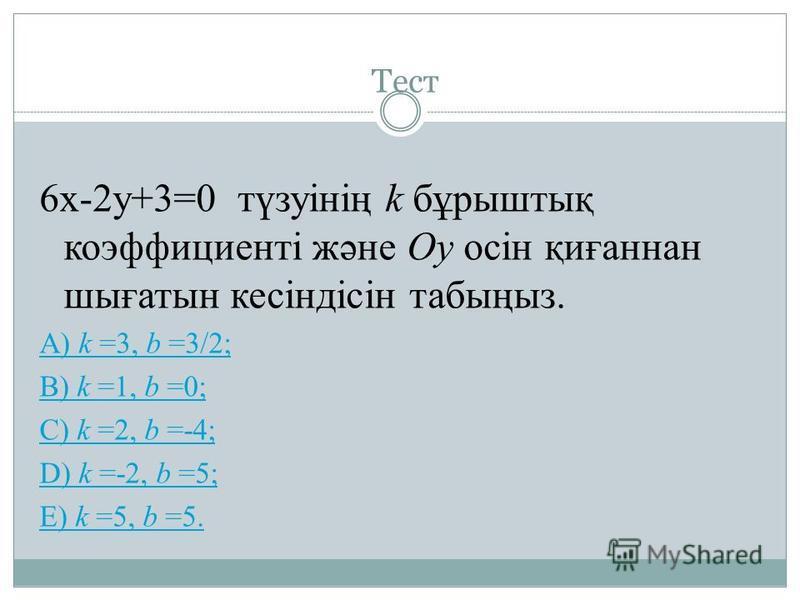 Тест 6х-2у+3=0 түзуінің k бұрыштық коэффициенті және Оу осін қиғаннан шығатын кесіндісін табыңыз. A) k =3, b =3/2; B) k =1, b =0; C) k =2, b =-4; D) k =-2, b =5; E) k =5, b =5.