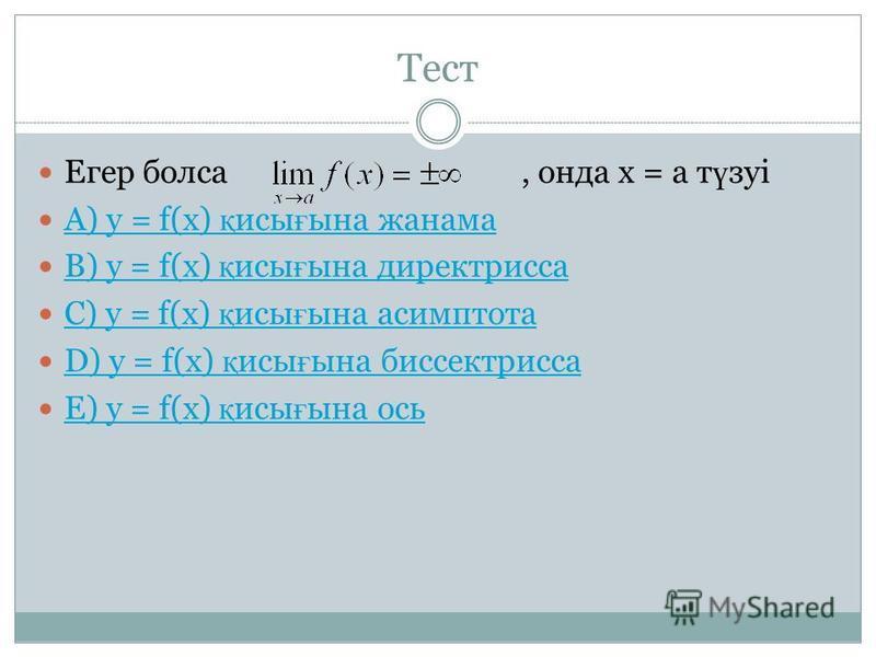 Тест Егер болса, онда х = а т ү зуі A) у = f(x) қ исы ғ ына жанама A) у = f(x) қ исы ғ ына жанама B) у = f(x) қ исы ғ ына директрисса B) у = f(x) қ исы ғ ына директрисса C) у = f(x) қ исы ғ ына асимптота C) у = f(x) қ исы ғ ына асимптота D) у = f(x)