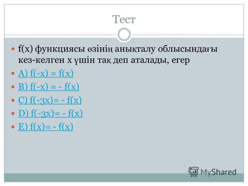 Тест f(x) функциясы ө зіні ң аны қ талу облысында ғ ы кез-келген х ү шін та қ деп аталады, егер A) f(-x) = f(x) B) f(-x) = - f(x) C) f(-3х)= - f(x) D) f(-3x)= - f(x) E) f(x)= - f(x)