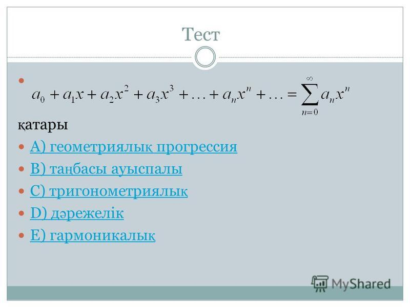 Тест қ атары A) геометриялы қ прогрессия A) геометриялы қ прогрессия B) та ң басы ауыспалы B) та ң басы ауыспалы C) тригонометриялы қ C) тригонометриялы қ D) д ә режелік D) д ә режелік E) гармоникалы қ E) гармоникалы қ