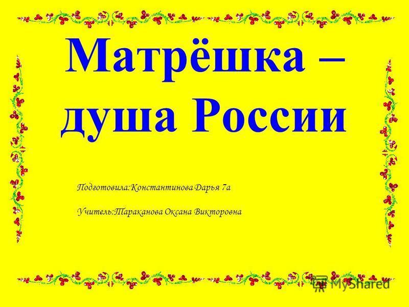 Матрёшка – душа России Подготовила:Константинова Дарья 7 а Учитель:Тараканова Оксана Викторовна