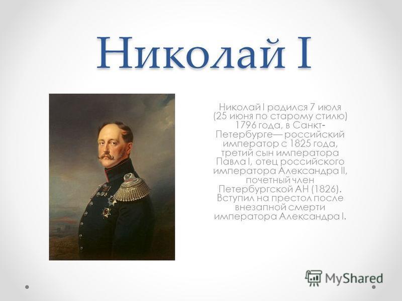 Николай I Николай I родился 7 июля (25 июня по старому стилю) 1796 года, в Санкт- Петербурге российский император с 1825 года, третий сын императора Павла I, отец российского императора Александра II, почетный член Петербургской АН (1826). Вступил на