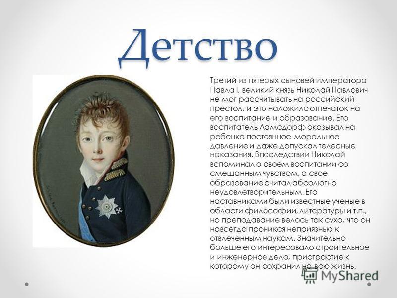 Детство Третий из пятерых сыновей императора Павла I, великий князь Николай Павлович не мог рассчитывать на российский престол, и это наложило отпечаток на его воспитание и образование. Его воспитатель Ламсдорф оказывал на ребенка постоянное морально