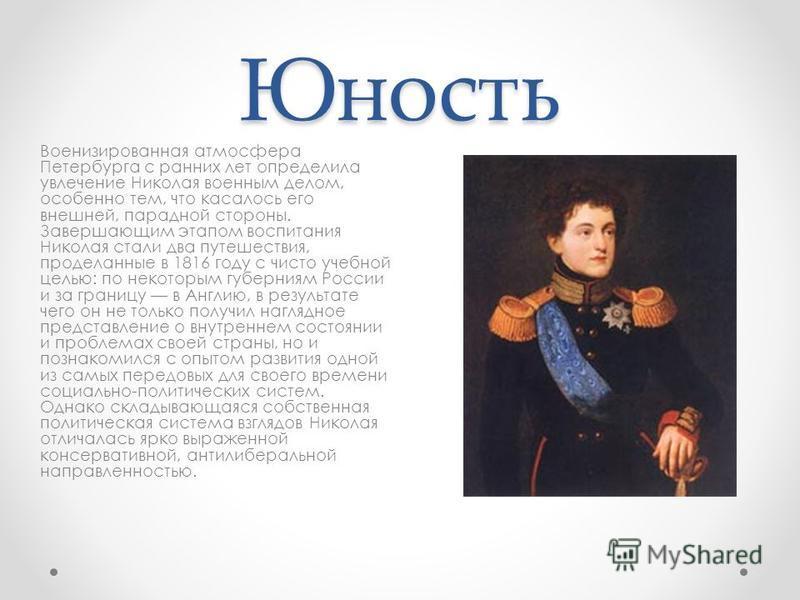 Юность Военизированная атмосфера Петербурга с ранних лет определила увлечение Николая военным делом, особенно тем, что касалось его внешней, парадной стороны. Завершающим этапом воспитания Николая стали два путешествия, проделанные в 1816 году с чист