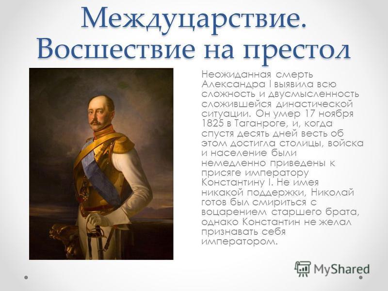 Междуцарствие. Восшествие на престол Неожиданная смерть Александра I выявила всю сложность и двусмысленность сложившейся династической ситуации. Он умер 17 ноября 1825 в Таганроге, и, когда спустя десять дней весть об этом достигла столицы, войска и