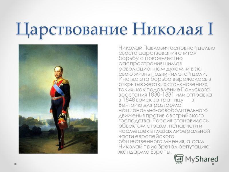 Царствование Николая I Николай Павлович основной целью своего царствования считал борьбу с повсеместно распространившимся революционном духом, и всю свою жизнь подчинил этой цели. Иногда эта борьба выражалась в открытых жестких столкновениях, таких,