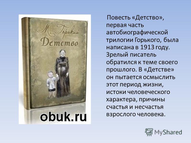 Повесть «Детство», первая часть автобиографической трилогии Горького, была написана в 1913 году. Зрелый писатель обратился к теме своего прошлого. В «Детстве» он пытается осмыслить этот период жизни, истоки человеческого характера, причины счастья и