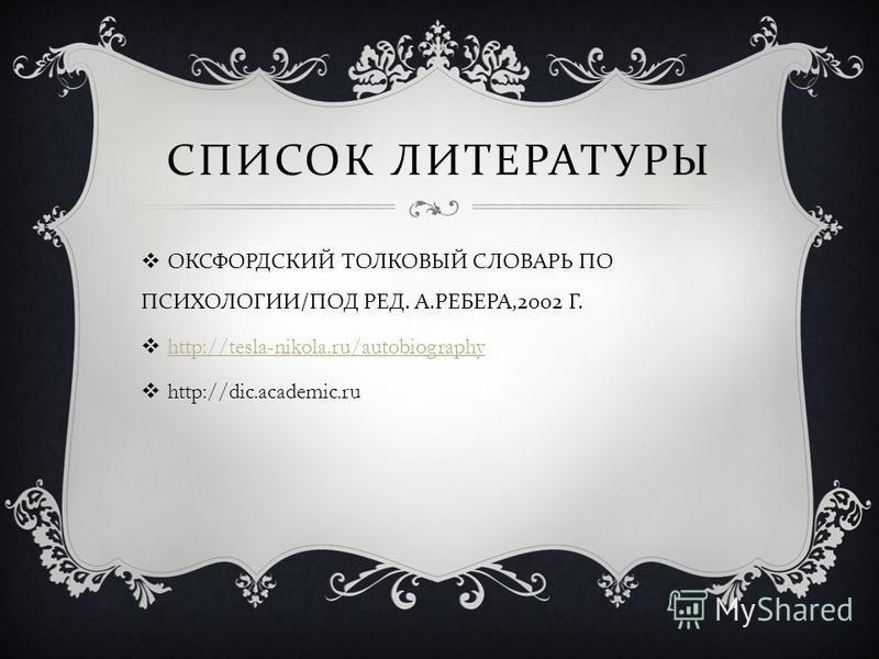 СПИСОК ЛИТЕРАТУРЫ ОКСФОРДСКИЙ ТОЛКОВЫЙ СЛОВАРЬ ПО ПСИХОЛОГИИ / ПОД РЕД. А. РЕБЕРА,2002 Г. http://tesla-nikola.ru/autobiography http://dic.academic.ru