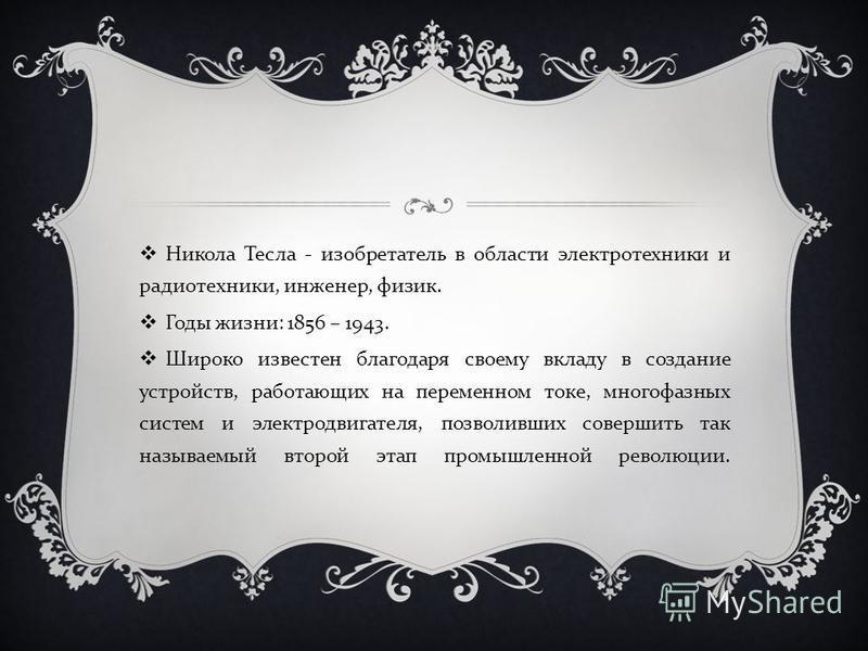 Никола Тесла - изобретатель в области электротехники и радиотехники, инженер, физик. Годы жизни : 1856 – 1943. Широко известен благодаря своему вкладу в создание устройств, работающих на переменном токе, многофазных систем и электродвигателя, позволи