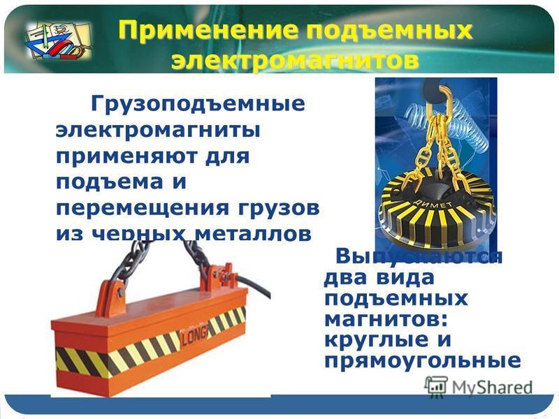Грузоподъемные электромагниты применяют для подъема и перемещения грузов из черных металлов Применение подъемных электромагнитов Выпускаются два вида подъемных магнитов: круглые и прямоугольные