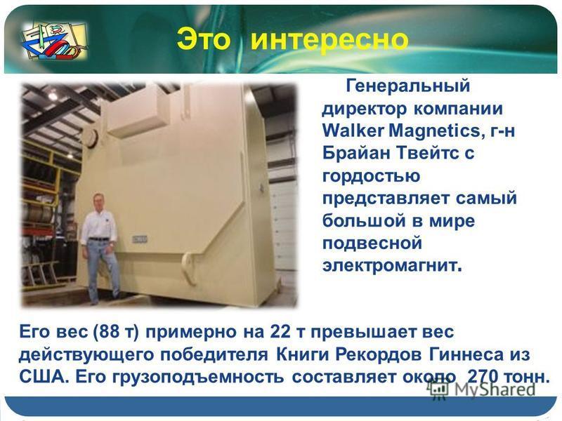 Генеральный директор компании Walker Magnetics, г-н Брайан Твейтс с гордостью представляет самый большой в мире подвесной электромагнит. Это интересно Его вес (88 т) примерно на 22 т превышает вес действующего победителя Книги Рекордов Гиннеса из США